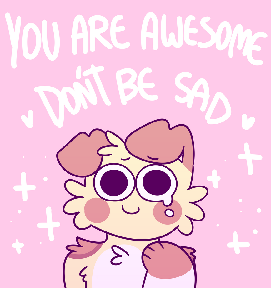 you are awesome , don't be sad by mustard0