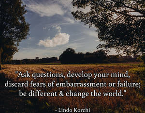 Ask questions, develop your mind, discard fears...