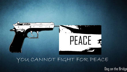 YOU CANNOT FIGHT FOR PEACE by Dog-on-the-Bridge