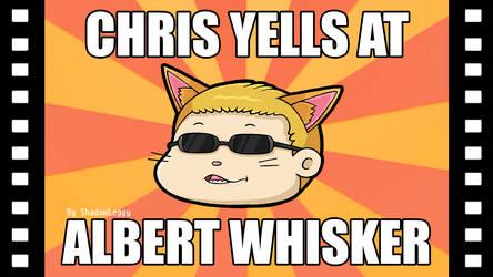 Chris Yells At Albert Whisker