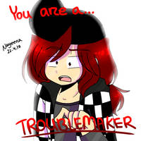 you are a troublemaker by nayeera-ko