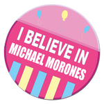 I Believe In Michael Morones Button