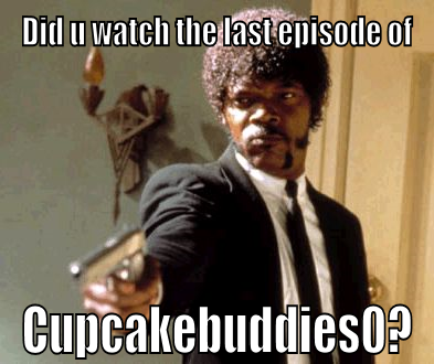 Did you watch the last episode of cupcakebuddies0? by Cupcakebuddies0