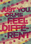 Just you or me feel different
