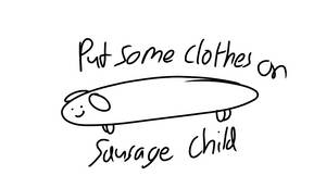 Put some clothes on, sausage child