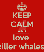 Keep-calm-and-love-killer-whales by brandonthebeast34