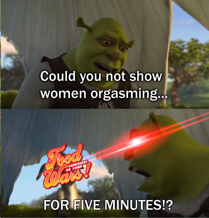 Shrek to Food Wars: Could you not show women orgasming...FOR FIVE MINUTES!?