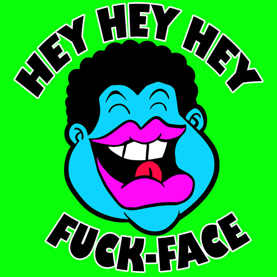 Hey Hey Hey-Fuck Face by RossRadiation