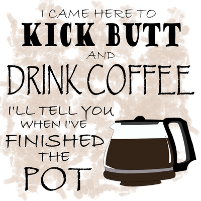 Kick Butt and Drink Coffee