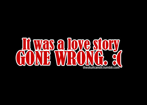 Quotes About Love Going Wrong : Quote: Love story GONE WRONG by timeshadows07 on DeviantArt