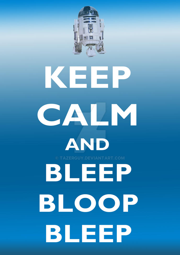 Keep Calm and Bleep Bloop by tazerguy