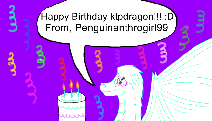 HAPPY BIRTHDAY KTPDRAGON!!!!!!!!! 8D by Penguinanthrogirl99