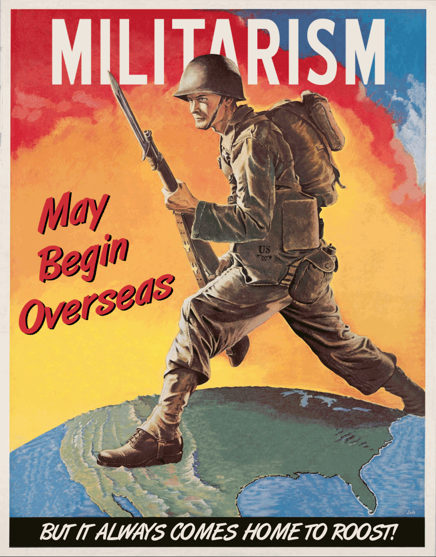 MILITARISM may begin overseas, but it always comes home to roost!