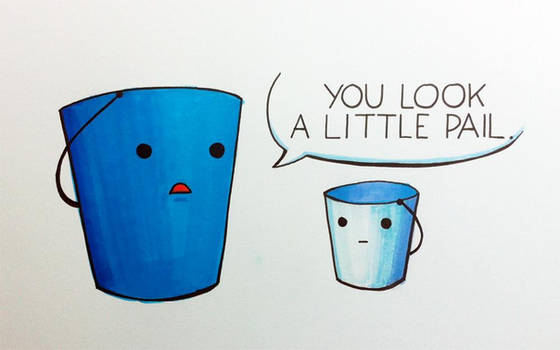 You look a little pail.
