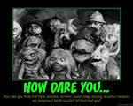 Demotivator: How Dare You...