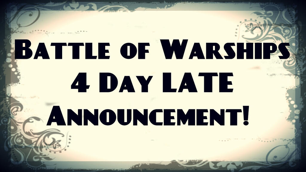 Battle of Warships 4 Day LATE Announcement! by SpringDog619