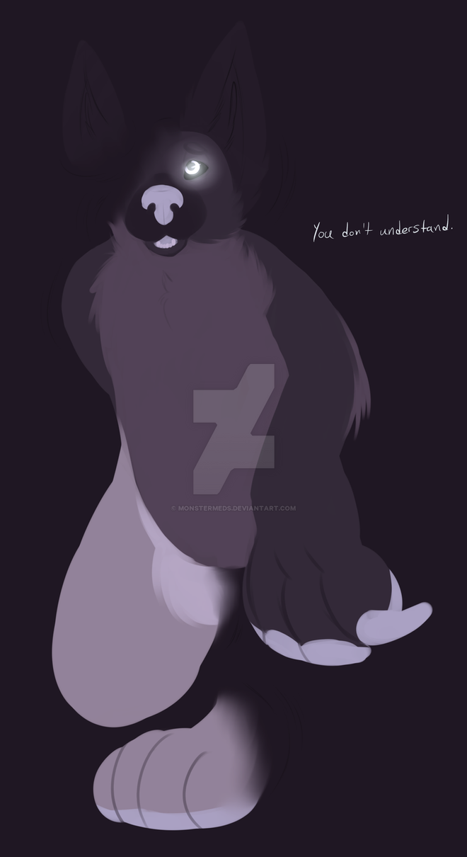 You don't understand. by MonsterMeds