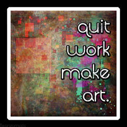quit work make art by beanzomatic
