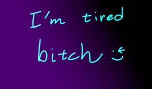 I'm tired bitchhhhh!