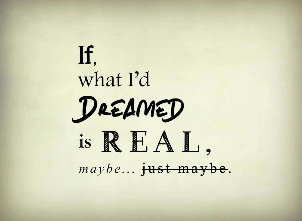 If, What I'd Dreamed is Real. by nubpro