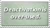Deactivation is over-used. by lightpurge