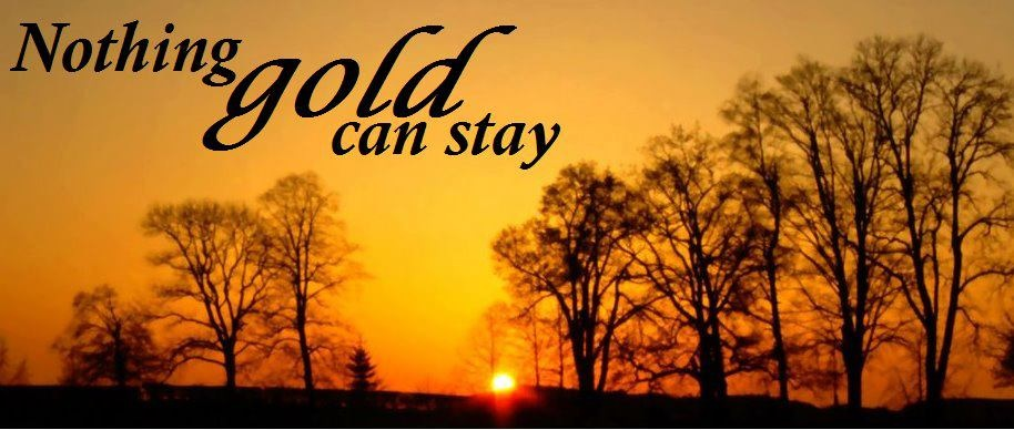 """nothing gold can stay essay Explanation of the famous quotes in the outsiders suggested essay topics , """"nothing gold can stay,"""" meaning that all good things must come to an end."""