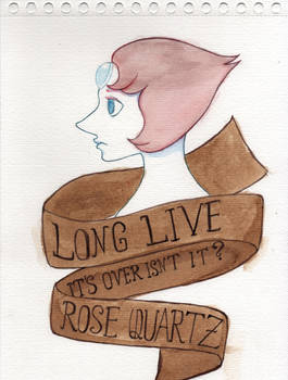 Long live Rose Quartz (It's over isn't it)