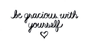 Be Gracious With Yourself