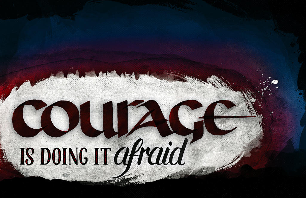 Courage is Doing It Afraid by dani-kelley