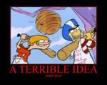 A TERRIBLE IDEA