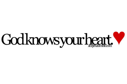 God knows your heart.