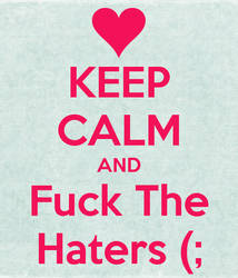 Keep Calm and Fuck The Haters by RandomCookieCx