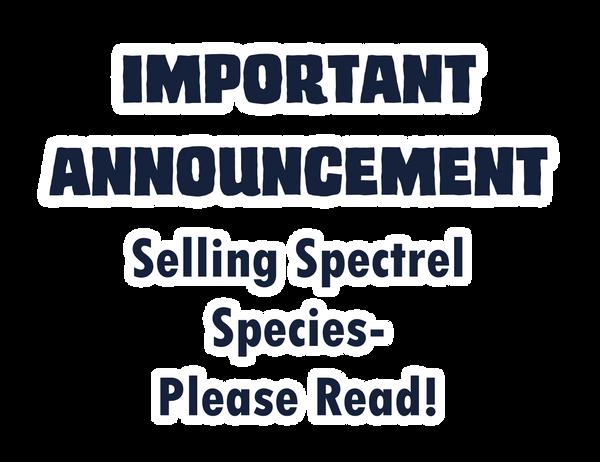 IMPORTANT ANNOUNCEMENT: Selling Spectrel Species