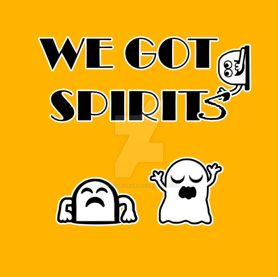 We Got Spirits by blakcirclegirl