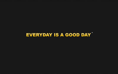 Everyday is a good day