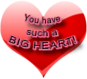 You have such a big heart, heart