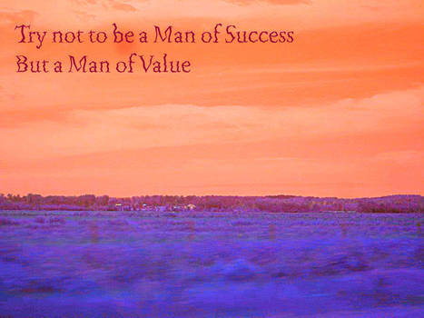 Try not to be a Man of success, but a man of Value