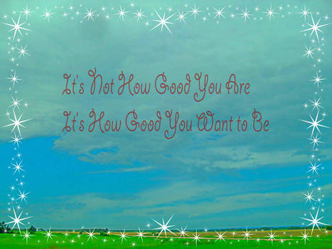 Its not how Good you are...