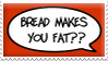 Bread Makes You Fat?? by Severka