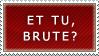ET TU BRUTE? stamp