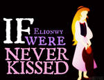 Elionwy were NEVER KISSED