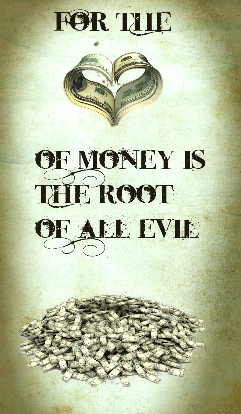 money is the root of all evil There is no such thing as the root of all evil maybe there are things that can be considered as the root of evil but we cannot say that money is the root of all evil.