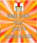 Keep calm 'cuz you're turbo-tastic!
