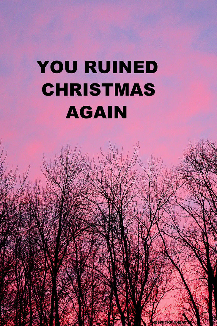 Thanks a lot for ruining Christmas by KeswickPinhead on DeviantArt