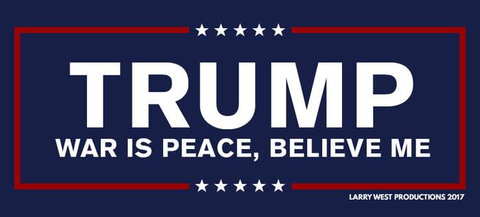 Trump - War is Peace, Believe Me