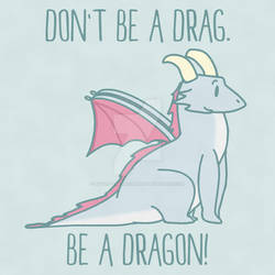 Don't Be A Drag. Be A Dragon!