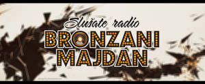 Radio Bronzani Majdan!