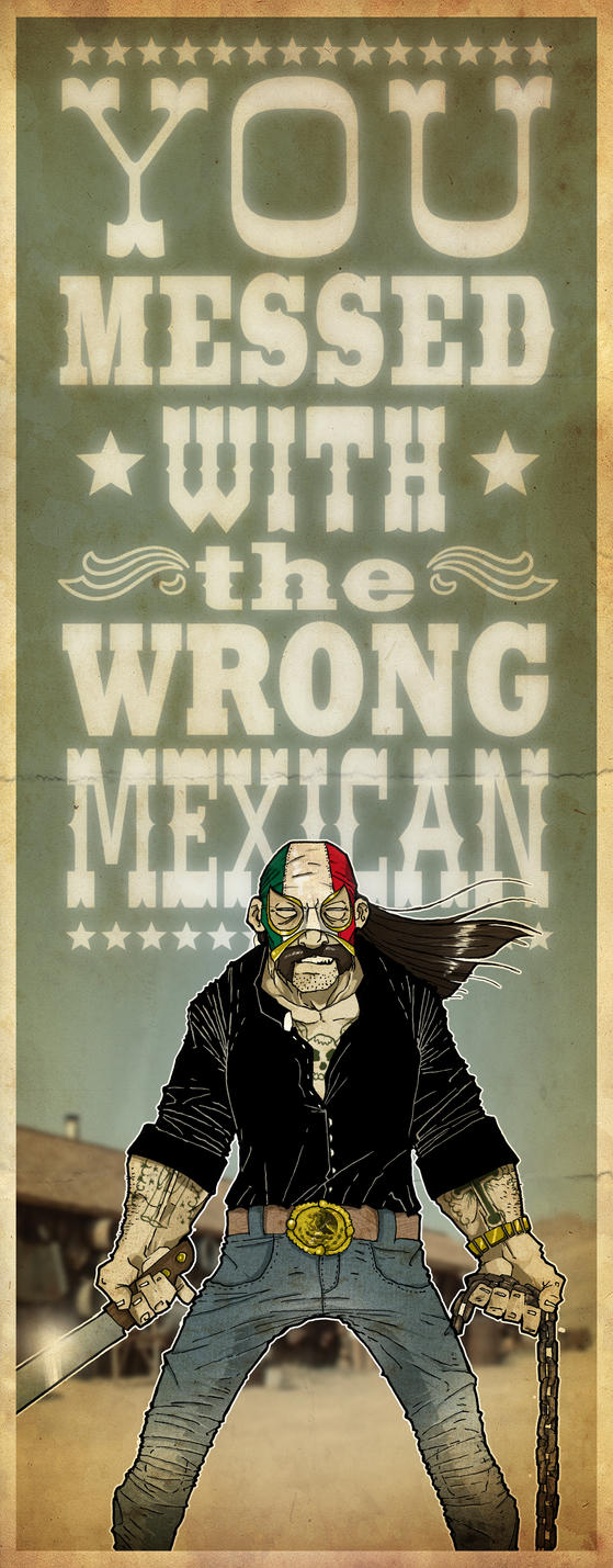 You Messed w the Wrong Mexican by paulorocker