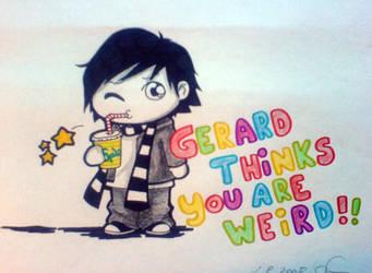 Gerard Thinks You are Weird.
