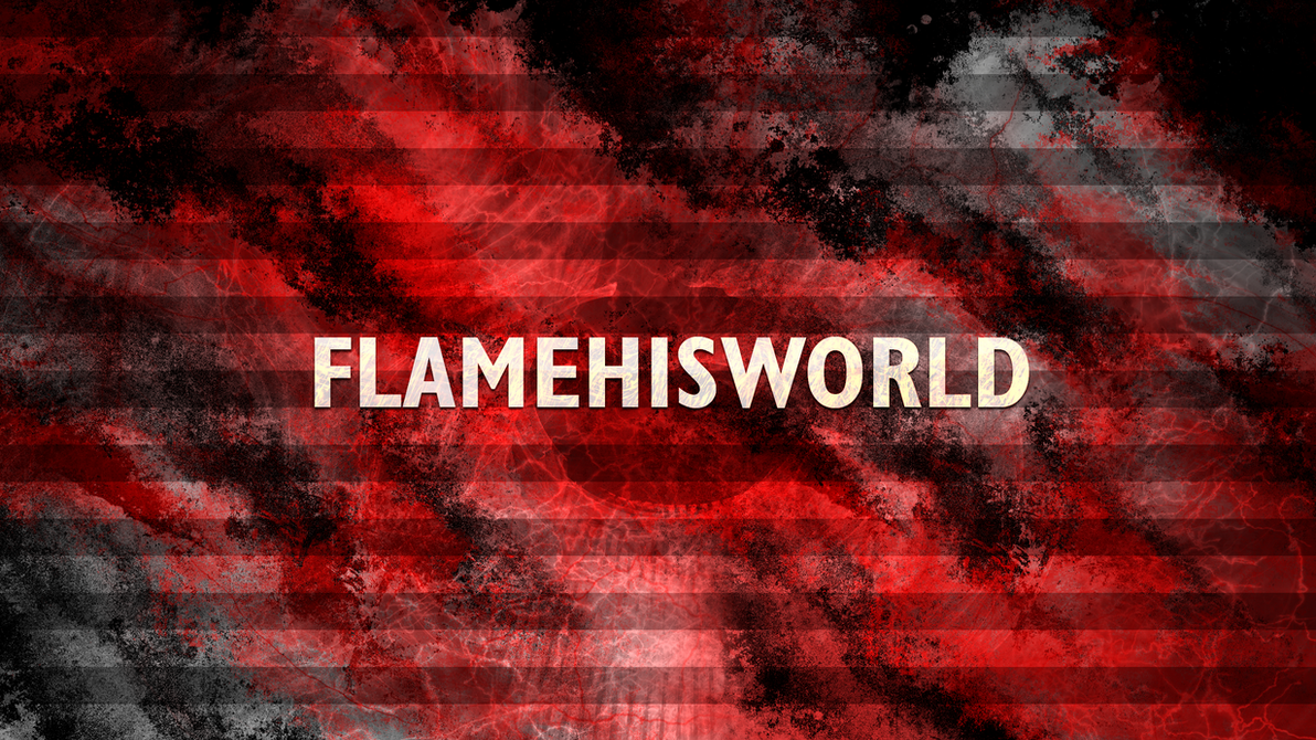 FlameHisWorld - August 2015 by FlamingClaw